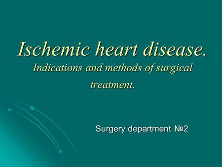 Ischemic heart disease. Indications and methods of surgical treatment. Surgery department №2.