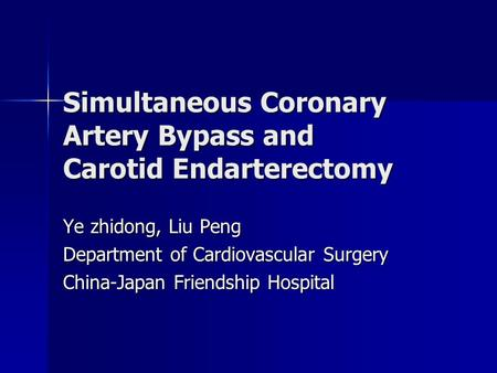 Simultaneous Coronary Artery Bypass and Carotid Endarterectomy Ye zhidong, Liu Peng Department of Cardiovascular Surgery China-Japan Friendship Hospital.