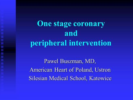 One stage coronary and peripheral intervention Pawel Buszman, MD, American Heart of Poland, Ustron Silesian Medical School, Katowice.
