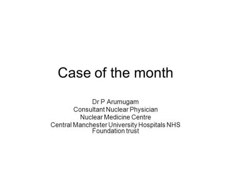 Case of the month Dr P Arumugam Consultant Nuclear Physician