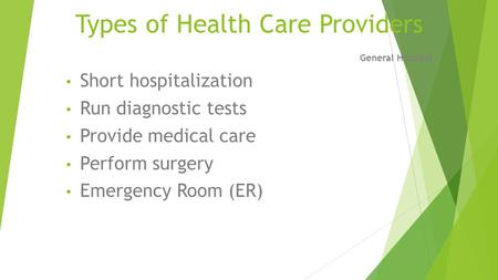 Types of Health Care Providers General Hospital Short hospitalization Run diagnostic tests Provide medical care Perform surgery Emergency Room (ER)