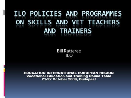 Bill Ratteree ILO EDUCATION INTERNATIONAL EUROPEAN REGION Vocational Education and Training Round Table 21-22 October 2009, Budapest.