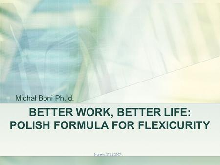BETTER WORK, BETTER LIFE: POLISH FORMULA FOR FLEXICURITY Brussels, 27.11.2007r. Michał Boni Ph. d.