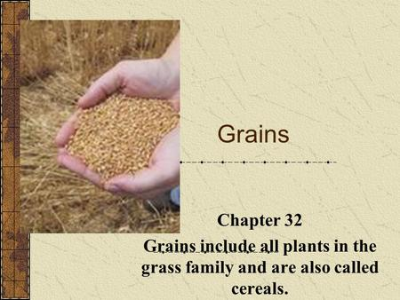 Grains http://www.nff.org.au/commodities-grains.html Chapter 32 Grains include all plants in the grass family and are also called cereals.