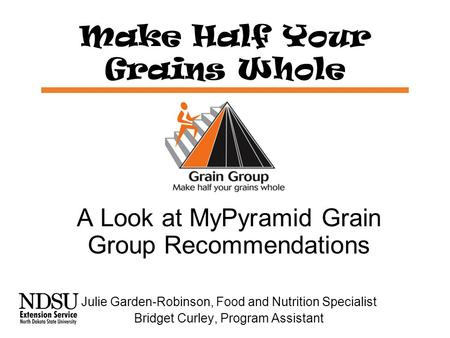 Make Half Your Grains Whole A Look at MyPyramid Grain Group Recommendations Julie Garden-Robinson, Food and Nutrition Specialist Bridget Curley, Program.