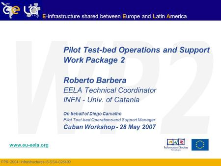 FP6−2004−Infrastructures−6-SSA-026409 www.eu-eela.org E-infrastructure shared between Europe and Latin America Pilot Test-bed Operations and Support Work.