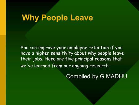 Why People Leave You can improve your employee retention if you have a higher sensitivity about why people leave their jobs. Here are five principal reasons.