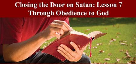 Closing the Door on Satan: Lesson 7 Through Obedience to God.