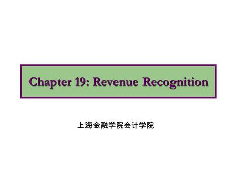 Chapter 19: Revenue Recognition 上海金融学院会计学院. 1.Apply the revenue recognition principle. 2.Describe accounting issues involved with revenue recognition.