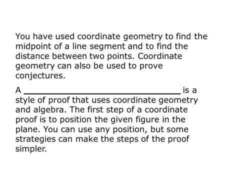 You have used coordinate geometry to find the midpoint of a line segment and to find the distance between two points. Coordinate geometry can also be used.