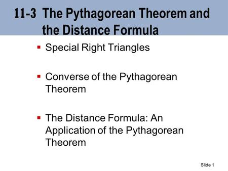 Slide 1 11-3 The Pythagorean Theorem and the Distance Formula  Special Right Triangles  Converse of the Pythagorean Theorem  The Distance Formula: An.
