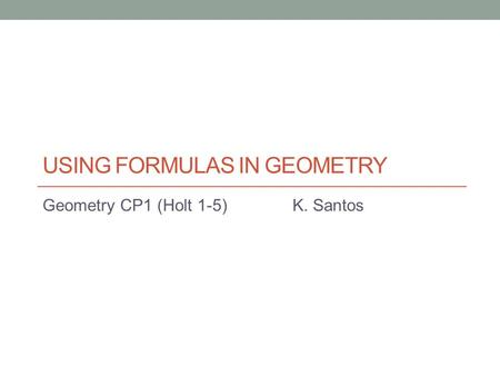 USING FORMULAS IN GEOMETRY Geometry CP1 (Holt 1-5)K. Santos.