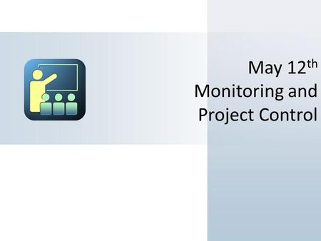 May 12 th Monitoring and Project Control. Objectives Anticipated Outcomes Express why Monitoring and Controlling are Important. Differentiate between.