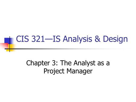 CIS 321—IS Analysis & Design Chapter 3: The Analyst as a Project Manager.