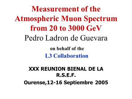XXX REUNION BIENAL DE LA R.S.E.F. Ourense,12-16 Septiembre 2005 Measurement of the Atmospheric Muon Spectrum from 20 to 3000 GeV Pedro Ladron de Guevara.