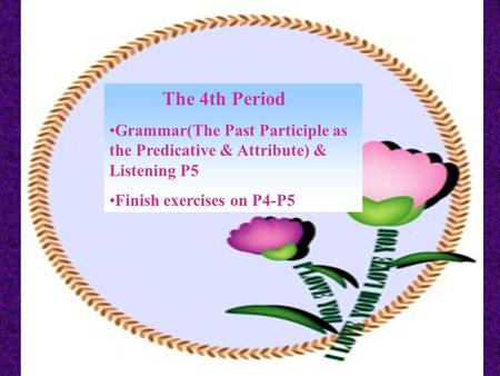 The 4th Period Grammar(The Past Participle as the Predicative & Attribute) & Listening P5 Finish exercises on P4-P5.