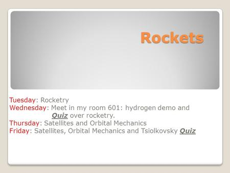 Rockets Tuesday: Rocketry Wednesday: Meet in my room 601: hydrogen demo and Quiz over rocketry. Thursday: Satellites and Orbital Mechanics Friday: Satellites,