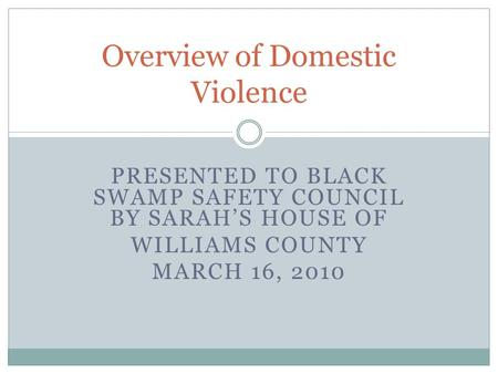 PRESENTED TO BLACK SWAMP SAFETY COUNCIL BY SARAH'S HOUSE OF WILLIAMS COUNTY MARCH 16, 2010 Overview of Domestic Violence.