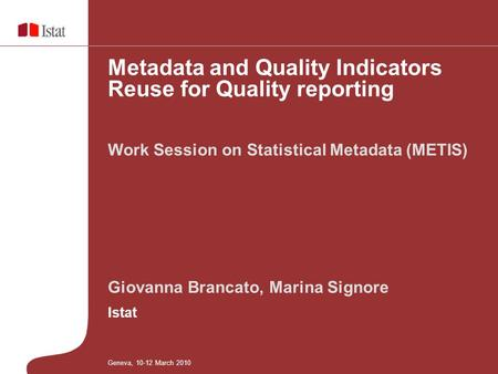 Giovanna Brancato, Marina Signore Istat Work Session on Statistical Metadata (METIS) Metadata and Quality Indicators Reuse for Quality reporting Geneva,