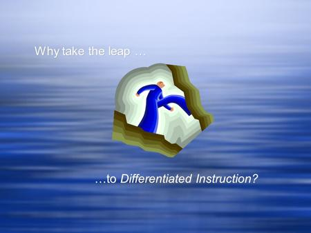 Why take the leap … …to Differentiated Instruction? Why take the leap … …to Differentiated Instruction?