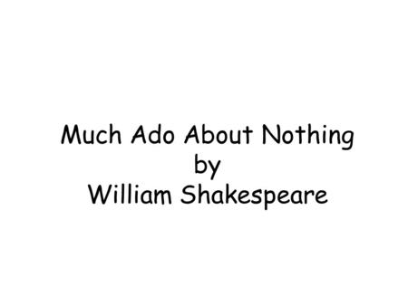 Much Ado About Nothing by William Shakespeare. <strong>Slides</strong> 1 -2: Summary <strong>Slide</strong> 3: Family Tree <strong>Slide</strong> 4: Character of Scout Finch <strong>Slide</strong> 5: Character of Atticus.