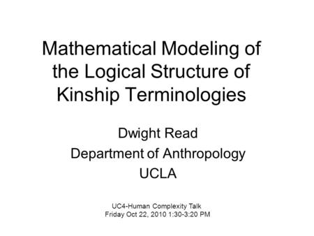 Mathematical Modeling <strong>of</strong> the Logical Structure <strong>of</strong> Kinship Terminologies Dwight Read Department <strong>of</strong> Anthropology UCLA UC4-Human Complexity Talk Friday Oct.