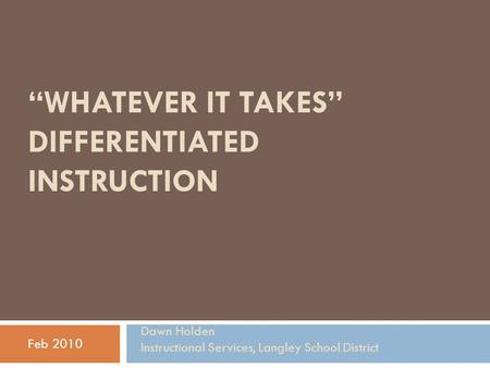 """WHATEVER IT TAKES"" DIFFERENTIATED INSTRUCTION Feb 2010 Dawn Holden Instructional Services, Langley School District."