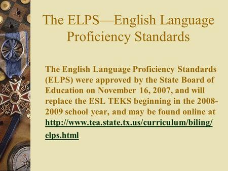 The ELPS—English Language Proficiency Standards The English Language Proficiency Standards (ELPS) were approved by the State Board of Education on November.
