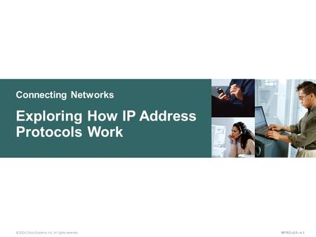 Connecting Networks © 2004 Cisco Systems, Inc. All rights reserved. Exploring How IP Address Protocols Work INTRO v2.0—4-1.