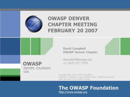 Copyright 2008 © The OWASP Foundation Permission is granted to copy, distribute and/or modify this document under the terms of the OWASP License. The OWASP.