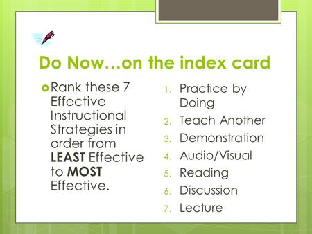 Do Now…on the index card  Rank these 7 Effective Instructional Strategies in order from LEAST Effective to MOST Effective. 1. Practice by Doing 2. Teach.