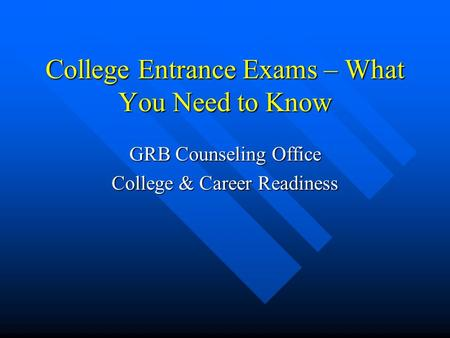 College Entrance Exams – What You Need to Know GRB Counseling Office College & Career Readiness.