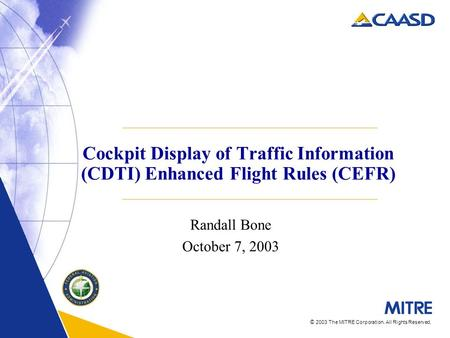 © 2003 The MITRE Corporation. All Rights Reserved. Cockpit Display of Traffic Information (CDTI) Enhanced Flight Rules (CEFR) Randall Bone October 7, 2003.