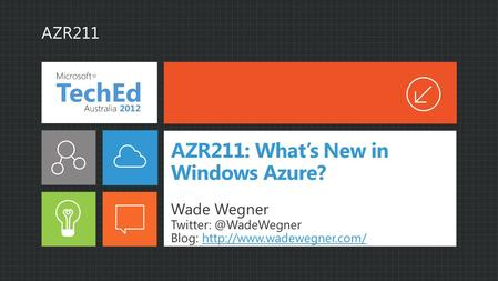 AZR211: What's New in Windows Azure? Wade Wegner Blog:  AZR211.