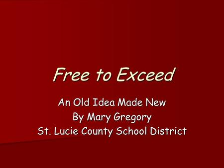 Free to Exceed An Old Idea Made New By Mary Gregory St. Lucie County School District.