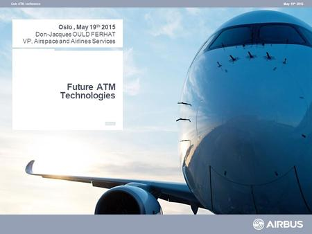 Future ATM Technologies May 19 th 2015Oslo ATM conference Oslo, May 19 th 2015 Don-Jacques OULD FERHAT VP, Airspace and Airlines Services.