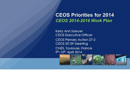 CEOS Priorities for 2014 CEOS 2014-2016 Work Plan Kerry Ann Sawyer CEOS Executive Officer CEOS Plenary Action 27-2 CEOS SIT-29 Meeting CNES, Toulouse,