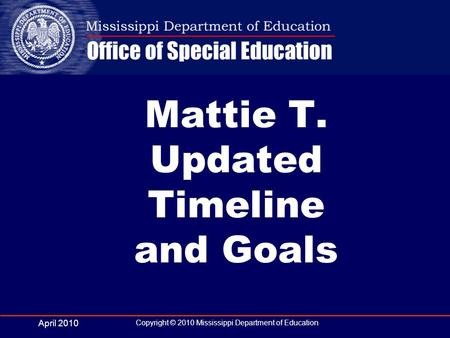 April 2010 Copyright © 2010 Mississippi Department of Education Mattie T. Updated Timeline and Goals.