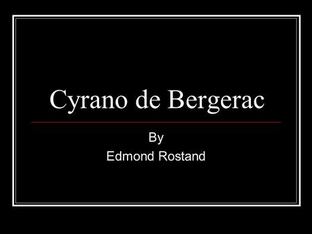 Cyrano de Bergerac By Edmond Rostand. The Author… Edmund Rostand was born in Marseilles, France in 1868. He was educated as a lawyer, but fell in love.