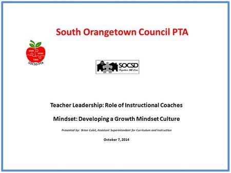 South Orangetown Council PTA Teacher Leadership: Role of Instructional Coaches Mindset: Developing a Growth Mindset Culture Presented by: Brian Culot,