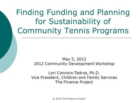 © 2012 The Finance Project Finding Funding and Planning for Sustainability of Community Tennis Programs May 5, 2012 2012 Community Development Workshop.