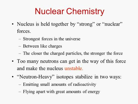 "Nuclear Chemistry Nucleus is held together by ""strong"" or ""nuclear"" forces. –Strongest forces in the universe –Between like charges –The closer the charged."