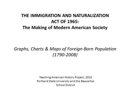 THE IMMIGRATION AND NATURALIZATION ACT OF 1965: The Making of Modern American Society Graphs, Charts & Maps of Foreign-Born Population (1790-2008) Teaching.