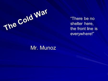 "The Cold War Mr. Munoz ""There be no shelter here, the front line is everywhere!"""