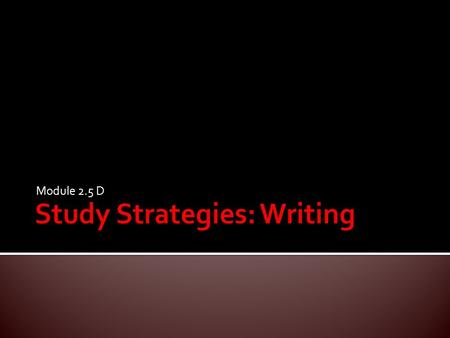 Module 2.5 D.  Develop an understanding of the various problems students face when writing.  Use various strategies to help students improve their writing.