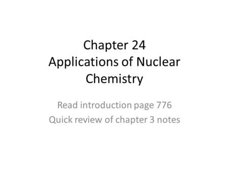 Chapter 24 Applications of Nuclear Chemistry Read introduction page 776 Quick review of chapter 3 notes.