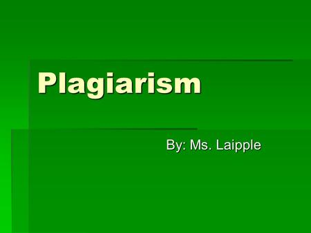 Plagiarism By: Ms. Laipple. What is Plagiarism?  Plagiarism is taking another person's words (written or spoken), ideas, theories, facts (that are not.