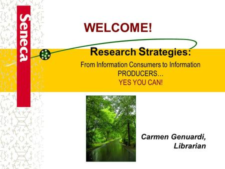 Carmen Genuardi, Librarian R esearch S trategies: From Information Consumers to Information PRODUCERS… YES YOU CAN! WELCOME!