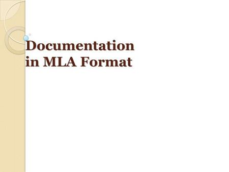 Documentation in MLA Format. Why Document Sources in MLA Format? To give credit where credit is due: avoid plagiarism ◦ Plagiarism is using someone's.