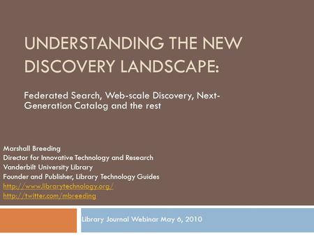 UNDERSTANDING THE NEW DISCOVERY LANDSCAPE: Federated Search, Web-scale Discovery, Next- Generation Catalog and the rest Marshall Breeding Director for.